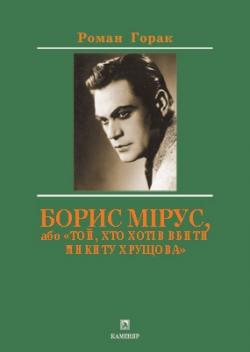 Горак Роман. Борис Мірус, або «Той, хто хотів вбити Микиту Хрущова»
